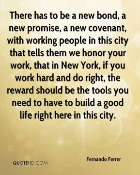 Fernando Ferrer - There has to be a new bond, a new promise, a new covenant, with working people in this city that tells them we honor your work, that in New York, if you work hard and do right, the reward should be the tools you need to have to build a good life right here in this city.