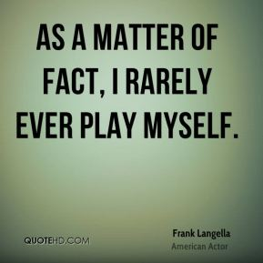 Frank Langella - As a matter of fact, I rarely ever play myself.