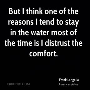 Frank Langella - But I think one of the reasons I tend to stay in the water most of the time is I distrust the comfort.