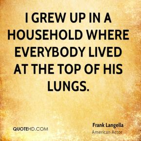 Frank Langella - I grew up in a household where everybody lived at the top of his lungs.