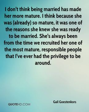 I don't think being married has made her more mature. I think because she was (already) so mature, it was one of the reasons she knew she was ready to be married. She's always been from the time we recruited her one of the most mature, responsible people that I've ever had the privilege to be around.