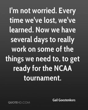 I'm not worried. Every time we've lost, we've learned. Now we have several days to really work on some of the things we need to, to get ready for the NCAA tournament.