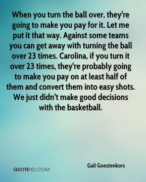 When you turn the ball over, they're going to make you pay for it. Let me put it that way. Against some teams you can get away with turning the ball over 23 times. Carolina, if you turn it over 23 times, they're probably going to make you pay on at least half of them and convert them into easy shots. We just didn't make good decisions with the basketball.