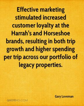 Gary Loveman - Effective marketing stimulated increased customer loyalty at the Harrah's and Horseshoe brands, resulting in both trip growth and higher spending per trip across our portfolio of legacy properties.
