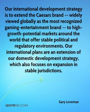 Gary Loveman - Our international development strategy is to extend the Caesars brand -- widely viewed globally as the most recognized gaming-entertainment brand -- to high-growth-potential markets around the world that offer stable political and regulatory environments. Our international plans are an extension of our domestic development strategy, which also focuses on expansion in stable jurisdictions.