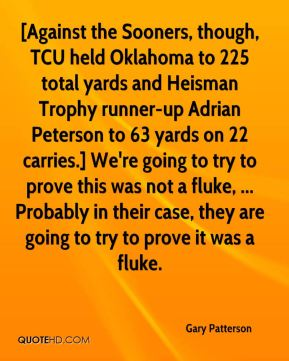 Gary Patterson - [Against the Sooners, though, TCU held Oklahoma to 225 total yards and Heisman Trophy runner-up Adrian Peterson to 63 yards on 22 carries.] We're going to try to prove this was not a fluke, ... Probably in their case, they are going to try to prove it was a fluke.