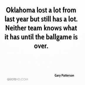 Gary Patterson - Oklahoma lost a lot from last year but still has a lot. Neither team knows what it has until the ballgame is over.