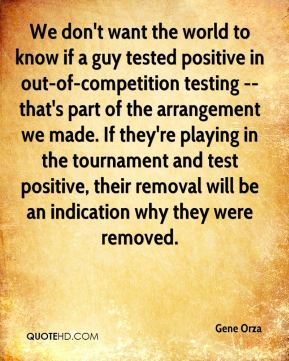 We don't want the world to know if a guy tested positive in out-of-competition testing -- that's part of the arrangement we made. If they're playing in the tournament and test positive, their removal will be an indication why they were removed.
