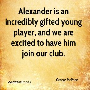 George McPhee - Alexander is an incredibly gifted young player, and we are excited to have him join our club.