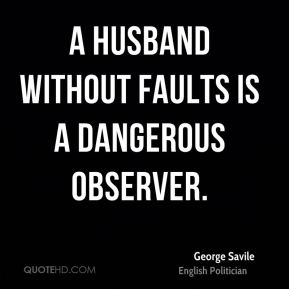 George Savile - A husband without faults is a dangerous observer.