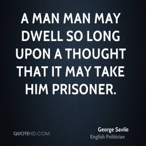 A man man may dwell so long upon a thought that it may take him prisoner.