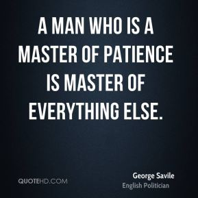 George Savile - A man who is a master of patience is master of everything else.