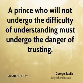 George Savile - A prince who will not undergo the difficulty of understanding must undergo the danger of trusting.