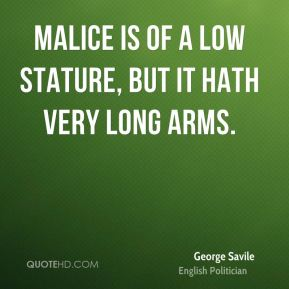 George Savile - Malice is of a low stature, but it hath very long arms.
