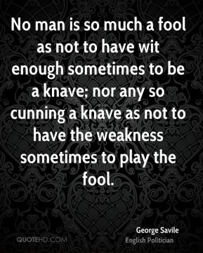 George Savile - No man is so much a fool as not to have wit enough sometimes to be a knave; nor any so cunning a knave as not to have the weakness sometimes to play the fool.