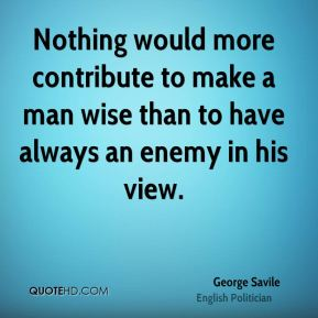Nothing would more contribute to make a man wise than to have always an enemy in his view.