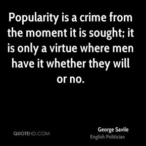 Popularity is a crime from the moment it is sought; it is only a virtue where men have it whether they will or no.