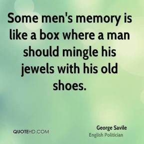 George Savile - Some men's memory is like a box where a man should mingle his jewels with his old shoes.