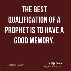 The best Qualification of a Prophet is to have a good Memory.