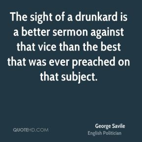 George Savile - The sight of a drunkard is a better sermon against that vice than the best that was ever preached on that subject.