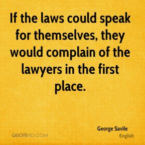 George Savile - If the laws could speak for themselves, they would complain of the lawyers in the first place.
