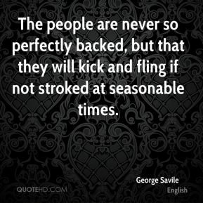 George Savile - The people are never so perfectly backed, but that they will kick and fling if not stroked at seasonable times.