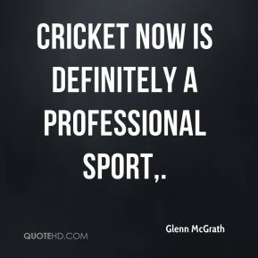 Cricket now is definitely a professional sport.