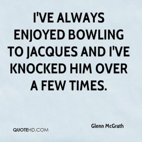 Glenn McGrath - I've always enjoyed bowling to Jacques and I've knocked him over a few times.