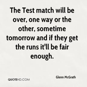 The Test match will be over, one way or the other, sometime tomorrow and if they get the runs it'll be fair enough.