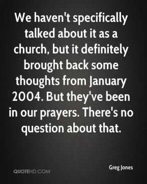 Greg Jones - We haven't specifically talked about it as a church, but it definitely brought back some thoughts from January 2004. But they've been in our prayers. There's no question about that.