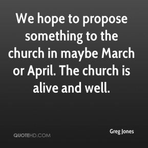 Greg Jones - We hope to propose something to the church in maybe March or April. The church is alive and well.
