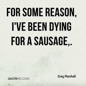 Greg Marshall - For some reason, I've been dying for a sausage.