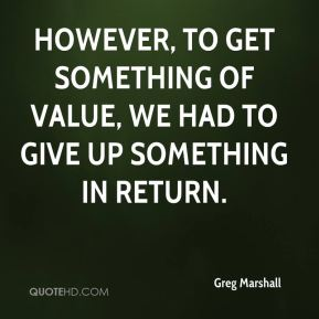Greg Marshall - However, to get something of value, we had to give up something in return.