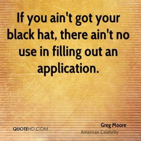 Greg Moore - If you ain't got your black hat, there ain't no use in filling out an application.