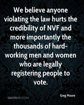 Greg Moore - We believe anyone violating the law hurts the credibility of NVF and more importantly the thousands of hard-working men and women who are legally registering people to vote.