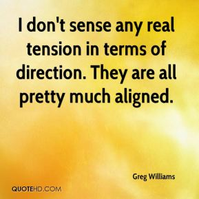 Greg Williams - I don't sense any real tension in terms of direction. They are all pretty much aligned.