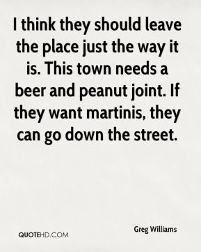 Greg Williams - I think they should leave the place just the way it is. This town needs a beer and peanut joint. If they want martinis, they can go down the street.