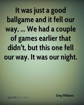 Greg Williams - It was just a good ballgame and it fell our way, ... We had a couple of games earlier that didn't, but this one fell our way. It was our night.