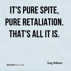 Greg Williams - It's pure spite, pure retaliation. That's all it is.