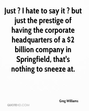Greg Williams - Just ? I hate to say it ? but just the prestige of having the corporate headquarters of a $2 billion company in Springfield, that's nothing to sneeze at.