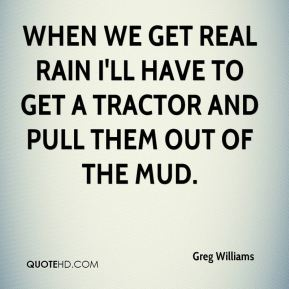 Greg Williams - When we get real rain I'll have to get a tractor and pull them out of the mud.