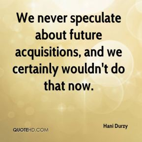 Hani Durzy - We never speculate about future acquisitions, and we certainly wouldn't do that now.