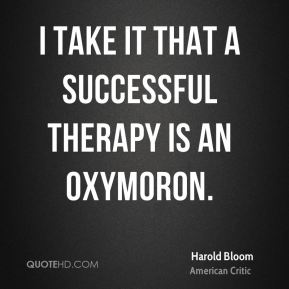 Harold Bloom - I take it that a successful therapy is an oxymoron.