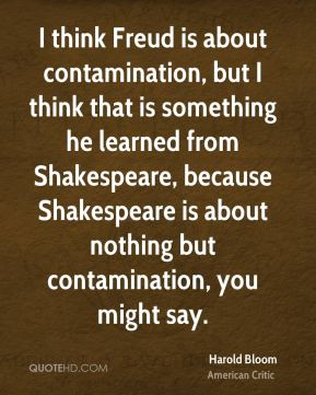 I think Freud is about contamination, but I think that is something he learned from Shakespeare, because Shakespeare is about nothing but contamination, you might say.