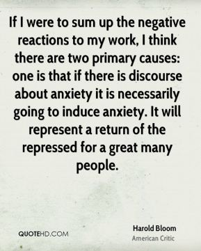 Harold Bloom - If I were to sum up the negative reactions to my work, I think there are two primary causes: one is that if there is discourse about anxiety it is necessarily going to induce anxiety. It will represent a return of the repressed for a great many people.