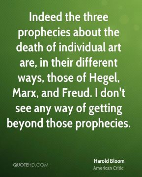 Harold Bloom - Indeed the three prophecies about the death of individual art are, in their different ways, those of Hegel, Marx, and Freud. I don't see any way of getting beyond those prophecies.