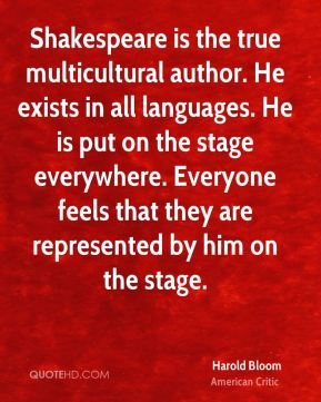 Shakespeare is the true multicultural author. He exists in all languages. He is put on the stage everywhere. Everyone feels that they are represented by him on the stage.