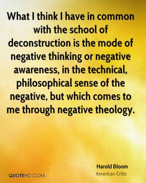 Harold Bloom - What I think I have in common with the school of deconstruction is the mode of negative thinking or negative awareness, in the technical, philosophical sense of the negative, but which comes to me through negative theology.