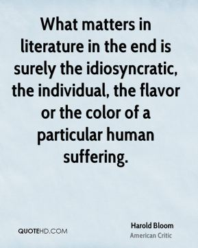 What matters in literature in the end is surely the idiosyncratic, the individual, the flavor or the color of a particular human suffering.