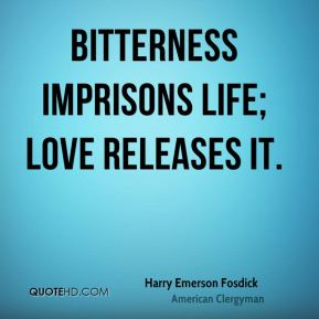 Harry Emerson Fosdick - Bitterness imprisons life; love releases it.